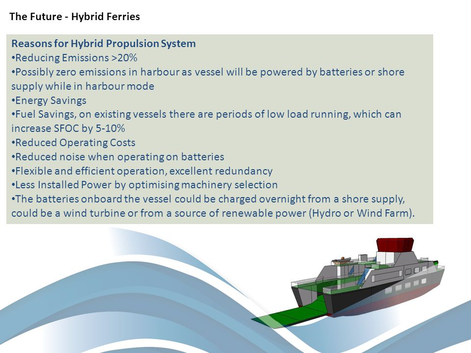 Reasons for Hybrid Propulsion System Reducing Emissions >20% Possibly zero emissions in harbour as vessel will be powered by batteries or shore supply while in harbour mode Energy Savings Fuel Savings, on existing vessels there are periods of low load running, which can increase SFOC by 5-10% Reduced Operating Costs Reduced noise when operating on batteries Flexible and efficient operation, excellent redundancy Less Installed Power by optimising machinery selection The batteries onboard the vessel could be charged overnight from a shore supply, could be a wind turbine or from a source of renewable power (Hydro or Wind Farm).