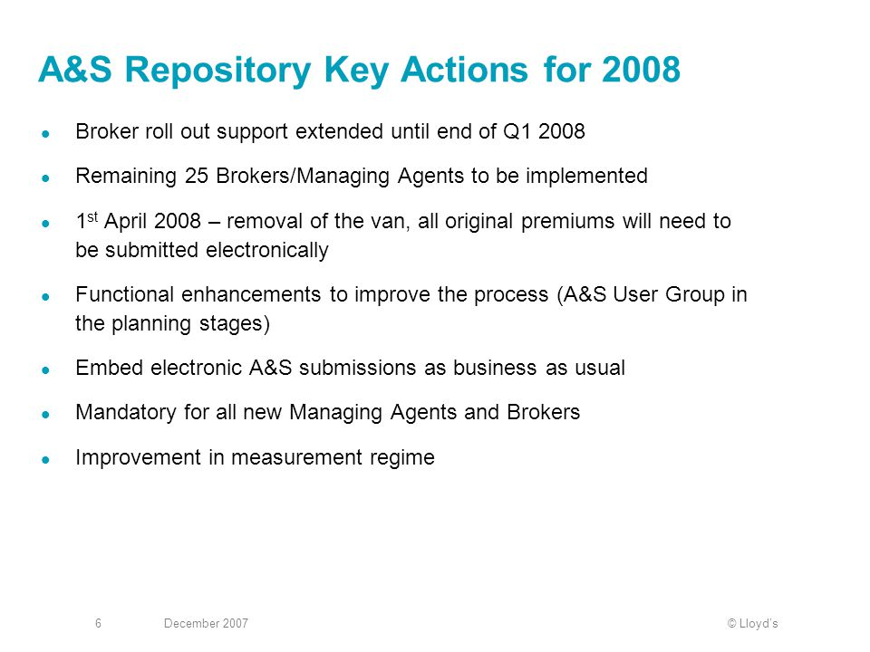 © Lloyd'sDecember 20076 A&S Repository Key Actions for 2008 Broker roll out support extended until end of Q1 2008 Remaining 25 Brokers/Managing Agents