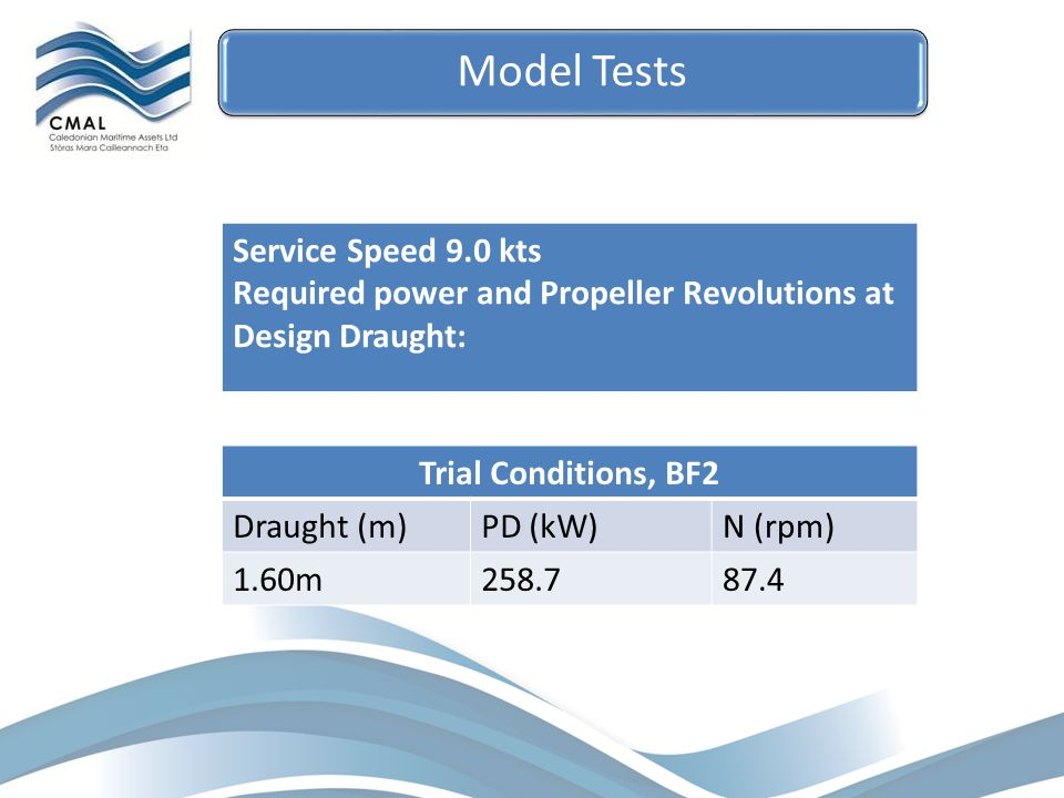 Trial Conditions, BF2 Draught (m)PD (kW)N (rpm) 1.60m258.787.4 Service Speed 9.0 kts Required power and Propeller Revolutions at Design Draught: Model Tests