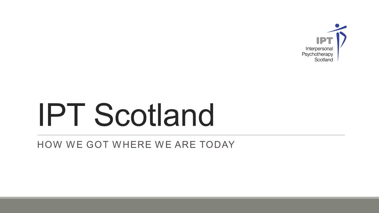 IPT Scotland HOW WE GOT WHERE WE ARE TODAY