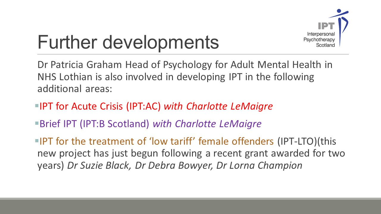 Further developments Dr Patricia Graham Head of Psychology for Adult Mental Health in NHS Lothian is also involved in developing IPT in the following