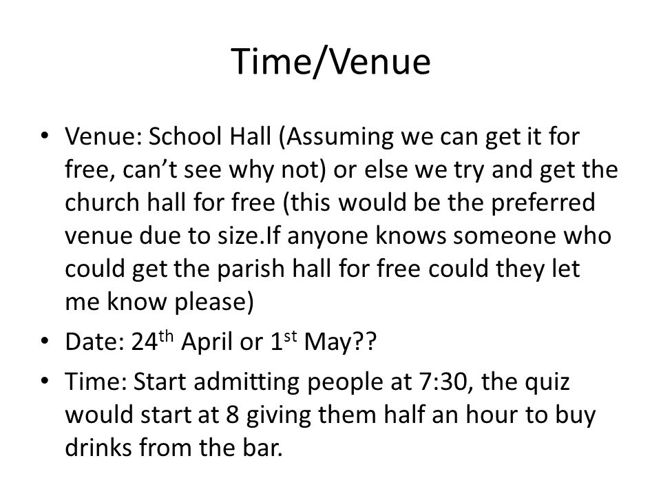 Time/Venue Venue: School Hall (Assuming we can get it for free, can't see why not) or else we try and get the church hall for free (this would be the