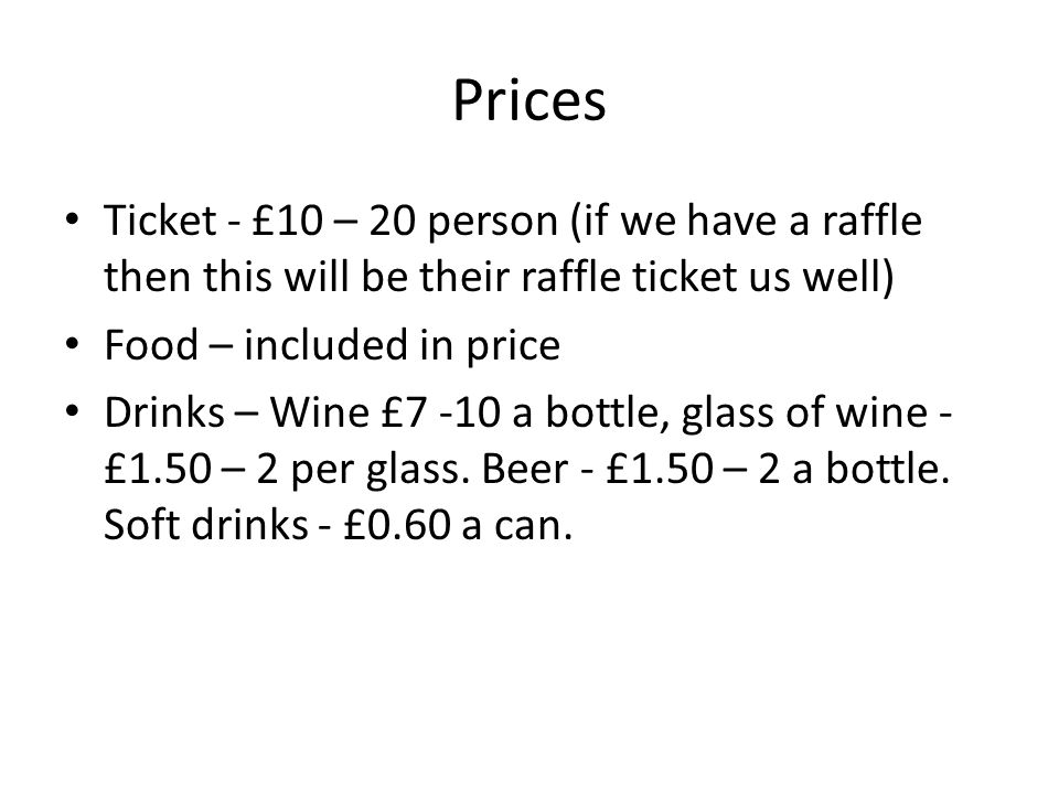 Prices Ticket - £10 – 20 person (if we have a raffle then this will be their raffle ticket us well) Food – included in price Drinks – Wine £7 -10 a bo