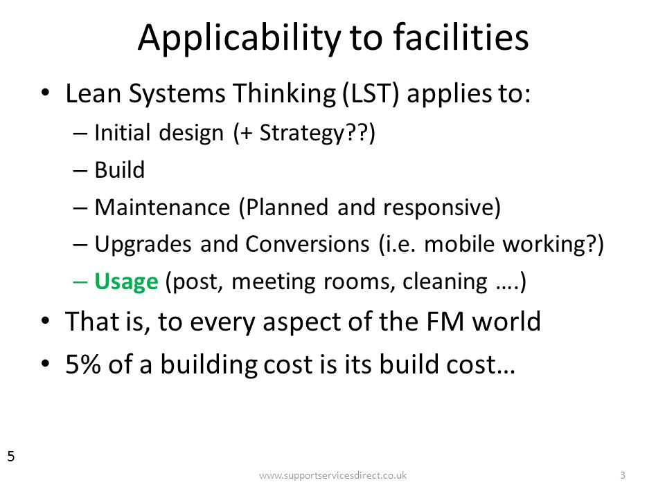 Applicability to facilities Lean Systems Thinking (LST) applies to: – Initial design (+ Strategy ) – Build – Maintenance (Planned and responsive) – Upgrades and Conversions (i.e.