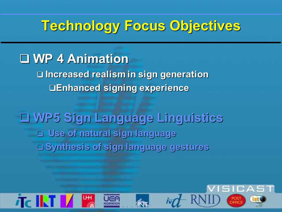 Technology Focus Objectives  WP 4 Animation  Increased realism in sign generation  Enhanced signing experience  WP5 Sign Language Linguistics  Use of natural sign language  Synthesis of sign language gestures