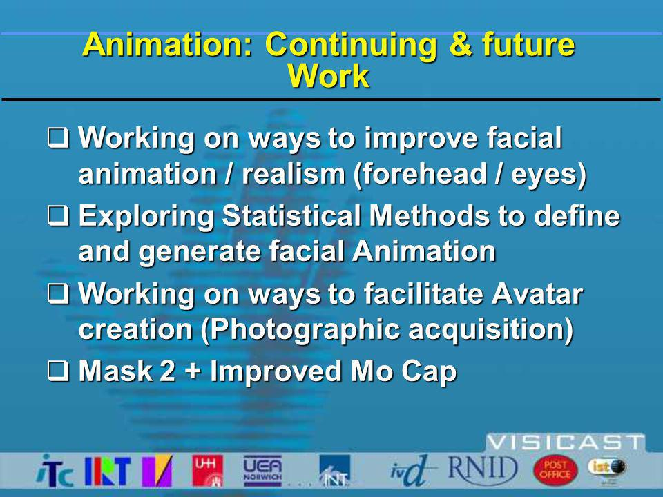 Animation: Continuing & future Work  Working on ways to improve facial animation / realism (forehead / eyes)  Exploring Statistical Methods to define and generate facial Animation  Working on ways to facilitate Avatar creation (Photographic acquisition)  Mask 2 + Improved Mo Cap