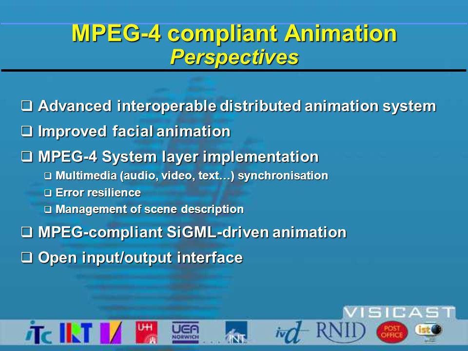  Advanced interoperable distributed animation system  Improved facial animation  MPEG-4 System layer implementation  Multimedia (audio, video, text…) synchronisation  Error resilience  Management of scene description  MPEG-compliant SiGML-driven animation  Open input/output interface MPEG-4 compliant Animation Perspectives