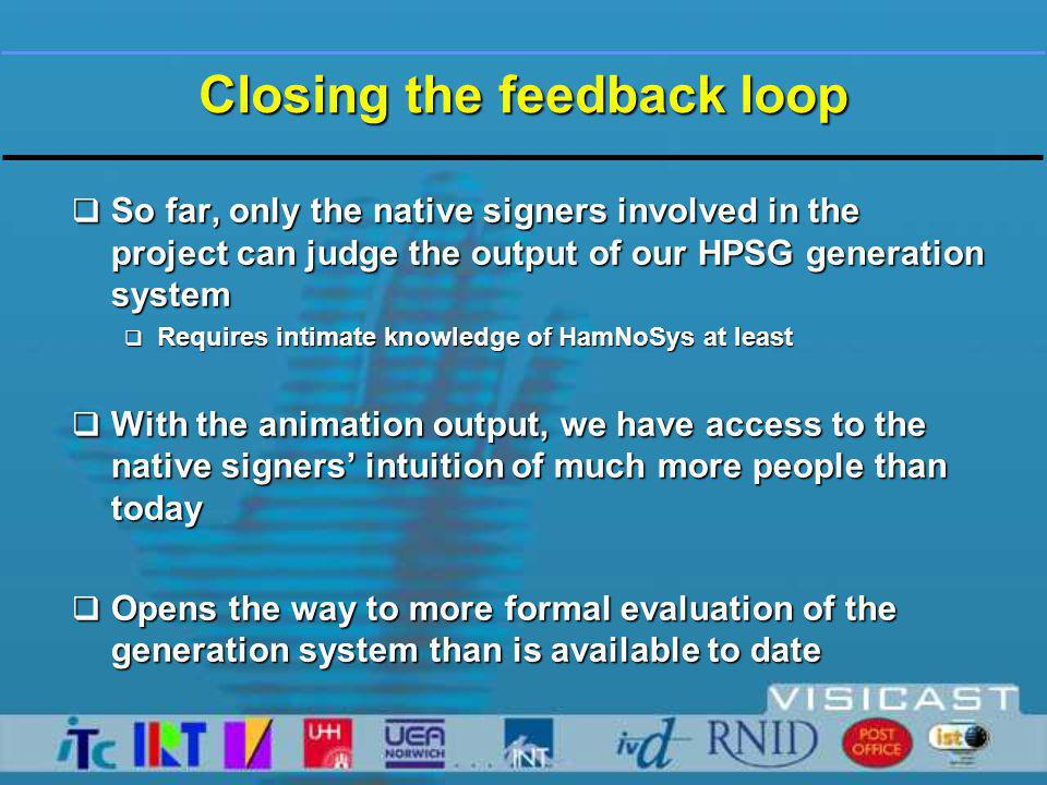 Closing the feedback loop  So far, only the native signers involved in the project can judge the output of our HPSG generation system  Requires intimate knowledge of HamNoSys at least  With the animation output, we have access to the native signers' intuition of much more people than today  Opens the way to more formal evaluation of the generation system than is available to date