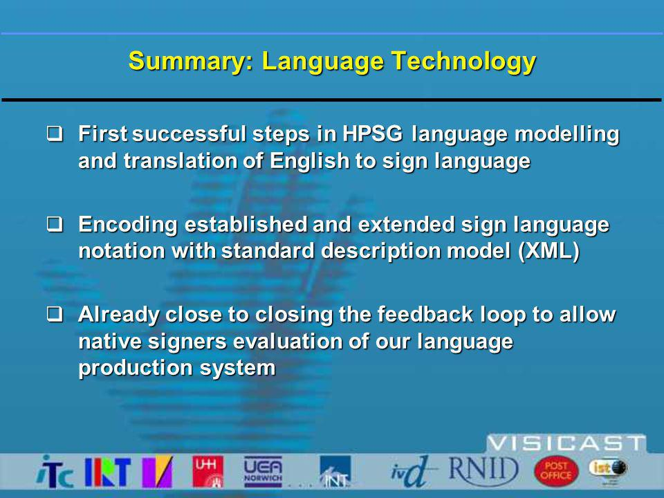 Summary: Language Technology  First successful steps in HPSG language modelling and translation of English to sign language  Encoding established and extended sign language notation with standard description model (XML)  Already close to closing the feedback loop to allow native signers evaluation of our language production system