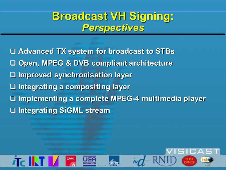  Advanced TX system for broadcast to STBs  Open, MPEG & DVB compliant architecture  Improved synchronisation layer  Integrating a compositing layer  Implementing a complete MPEG-4 multimedia player  Integrating SiGML stream Broadcast VH Signing: Perspectives