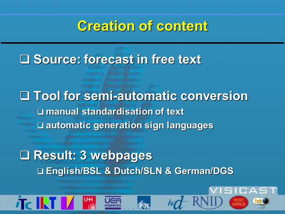 Creation of content  Source: forecast in free text  Tool for semi-automatic conversion  manual standardisation of text  automatic generation sign languages  Result: 3 webpages  English/BSL & Dutch/SLN & German/DGS