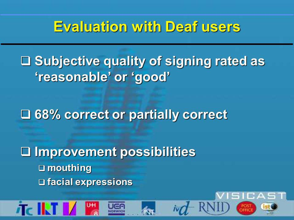 Evaluation with Deaf users  Subjective quality of signing rated as 'reasonable' or 'good'  68% correct or partially correct  Improvement possibilities  mouthing  facial expressions