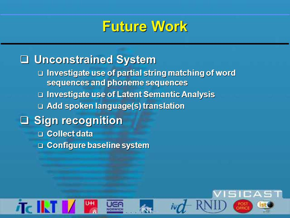 Future Work  Unconstrained System  Investigate use of partial string matching of word sequences and phoneme sequences  Investigate use of Latent Semantic Analysis  Add spoken language(s) translation  Sign recognition  Collect data  Configure baseline system