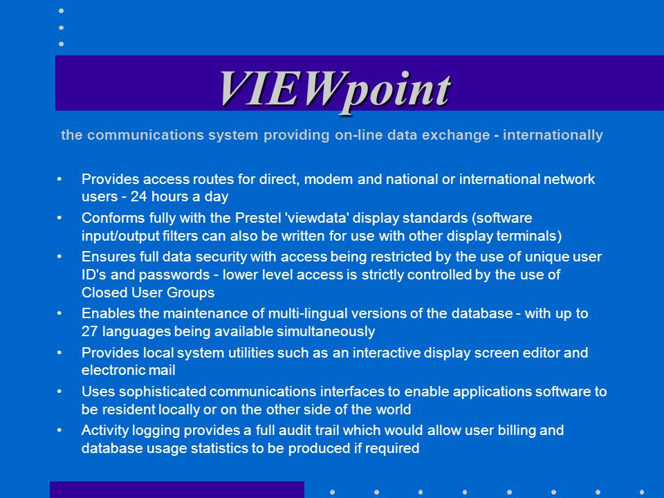 VIEWpoint Provides access routes for direct, modem and national or international network users - 24 hours a day Conforms fully with the Prestel viewdata display standards (software input/output filters can also be written for use with other display terminals) Ensures full data security with access being restricted by the use of unique user ID s and passwords - lower level access is strictly controlled by the use of Closed User Groups Enables the maintenance of multi-lingual versions of the database - with up to 27 languages being available simultaneously Provides local system utilities such as an interactive display screen editor and electronic mail Uses sophisticated communications interfaces to enable applications software to be resident locally or on the other side of the world Activity logging provides a full audit trail which would allow user billing and database usage statistics to be produced if required the communications system providing on-line data exchange - internationally