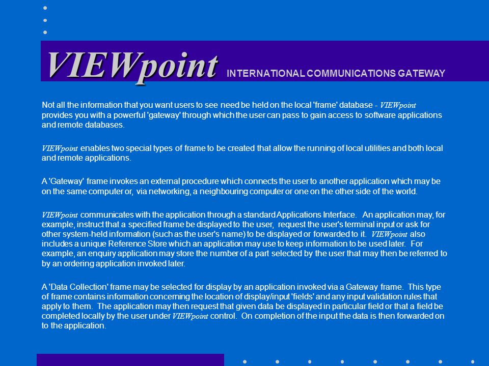 VIEWpoint VIEWpoint INTERNATIONAL COMMUNICATIONS GATEWAY Not all the information that you want users to see need be held on the local frame database ‑ VIEWpoint provides you with a powerful gateway through which the user can pass to gain access to software applications and remote databases.