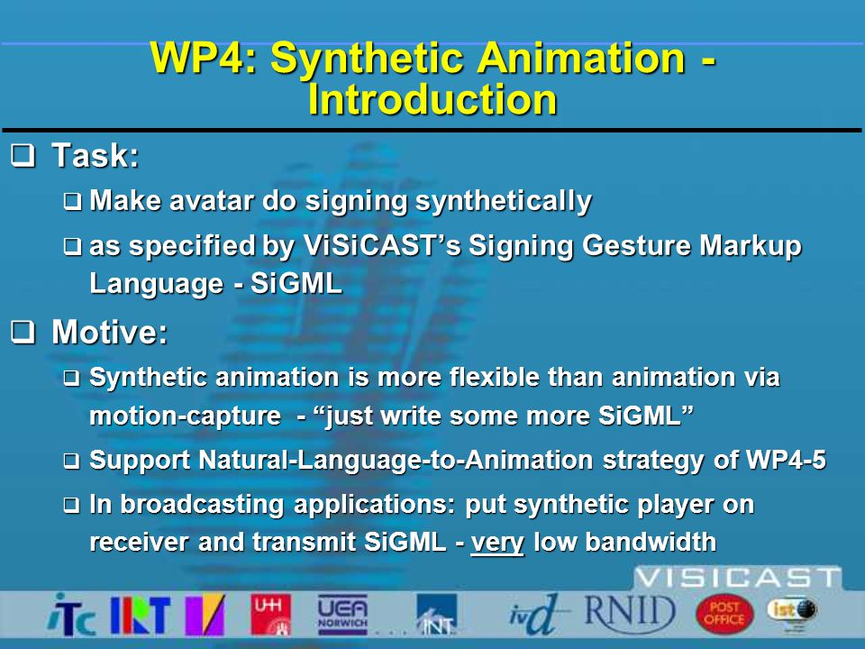 WP4: Synthetic Animation - Introduction  Task:  Make avatar do signing synthetically  as specified by ViSiCAST's Signing Gesture Markup Language - SiGML  Motive:  Synthetic animation is more flexible than animation via motion-capture - just write some more SiGML  Support Natural-Language-to-Animation strategy of WP4-5  In broadcasting applications: put synthetic player on receiver and transmit SiGML - very low bandwidth