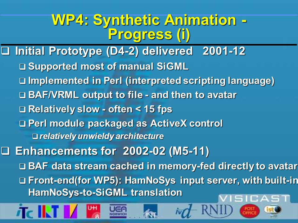 WP4: Synthetic Animation - Progress (i)  Initial Prototype (D4-2) delivered 2001-12  Supported most of manual SiGML  Implemented in Perl (interpreted scripting language)  BAF/VRML output to file - and then to avatar  Relatively slow - often < 15 fps  Perl module packaged as ActiveX control  relatively unwieldy architecture  Enhancements for 2002-02 (M5-11)  BAF data stream cached in memory-fed directly to avatar  Front-end(for WP5): HamNoSys input server, with built-in HamNoSys-to-SiGML translation