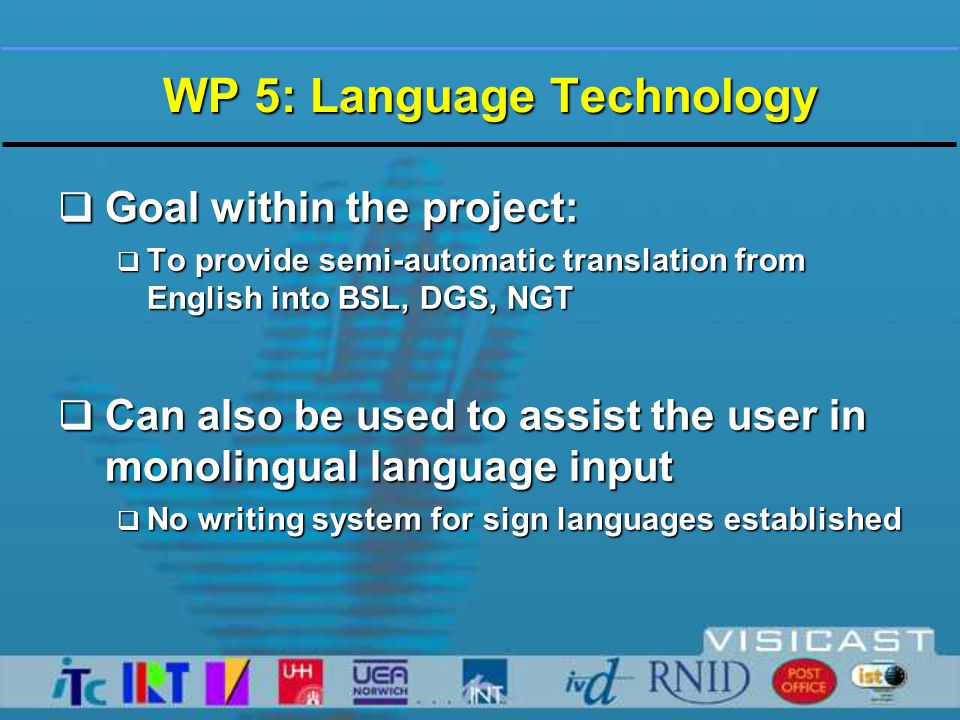 WP 5: Language Technology  Goal within the project:  To provide semi-automatic translation from English into BSL, DGS, NGT  Can also be used to assist the user in monolingual language input  No writing system for sign languages established