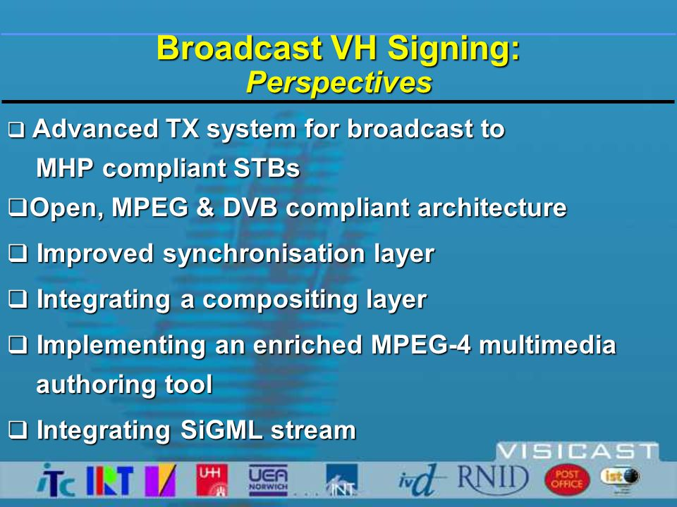 Broadcast VH Signing: Perspectives  Advanced TX system for broadcast to MHP compliant STBs MHP compliant STBs  Open, MPEG & DVB compliant architecture  Improved synchronisation layer  Integrating a compositing layer  Implementing an enriched MPEG-4 multimedia authoring tool authoring tool  Integrating SiGML stream