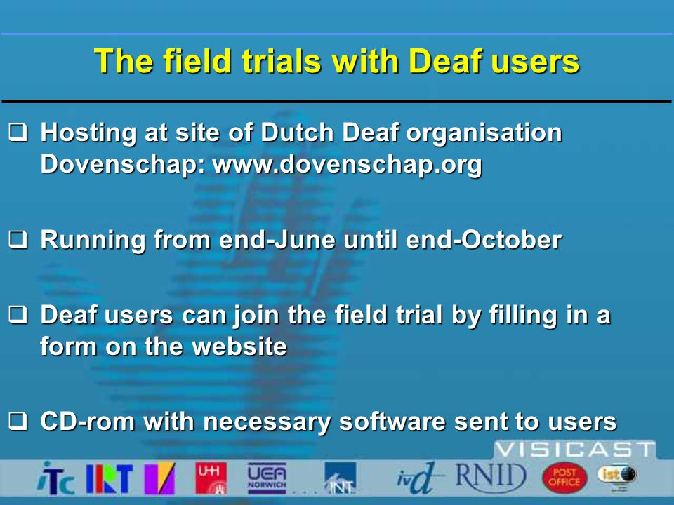 Hosting at site of Dutch Deaf organisation Dovenschap: www.dovenschap.org  Running from end-June until end-October  Deaf users can join the field trial by filling in a form on the website  CD-rom with necessary software sent to users The field trials with Deaf users