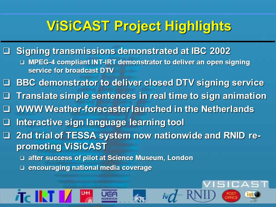 ViSiCAST Project Highlights  Signing transmissions demonstrated at IBC 2002  MPEG-4 compliant INT-IRT demonstrator to deliver an open signing service for broadcast DTV  BBC demonstrator to deliver closed DTV signing service  Translate simple sentences in real time to sign animation  WWW Weather-forecaster launched in the Netherlands  Interactive sign language learning tool  2nd trial of TESSA system now nationwide and RNID re- promoting ViSiCAST  after success of pilot at Science Museum, London  encouraging national media coverage
