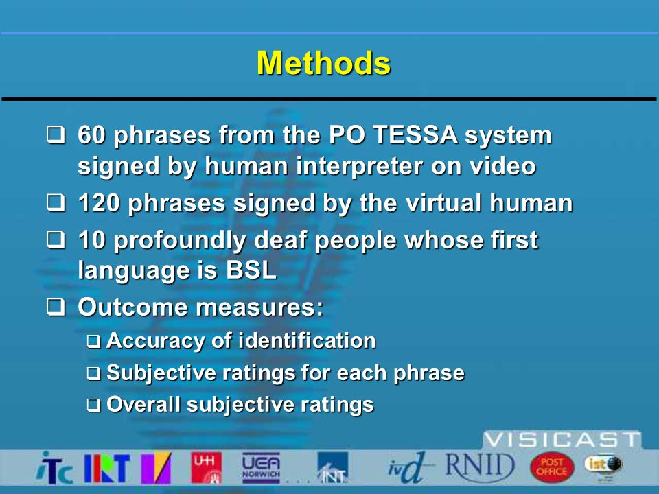  60 phrases from the PO TESSA system signed by human interpreter on video  120 phrases signed by the virtual human  10 profoundly deaf people whose first language is BSL  Outcome measures:  Accuracy of identification  Subjective ratings for each phrase  Overall subjective ratings Methods