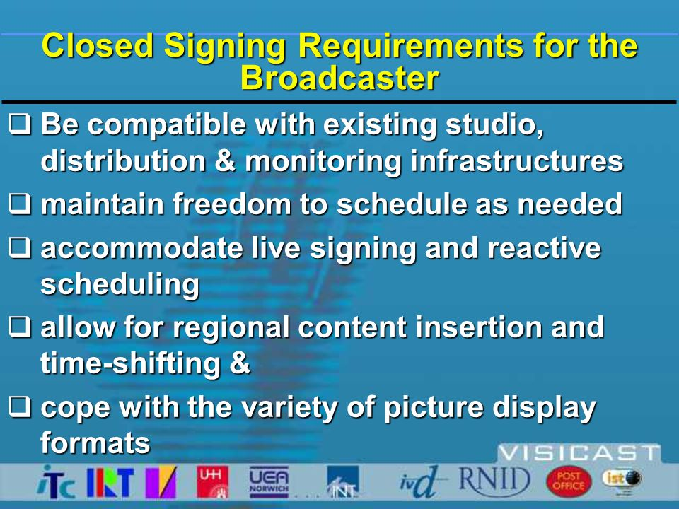 Closed Signing Requirements for the Broadcaster  Be compatible with existing studio, distribution & monitoring infrastructures  maintain freedom to schedule as needed  accommodate live signing and reactive scheduling  allow for regional content insertion and time-shifting &  cope with the variety of picture display formats