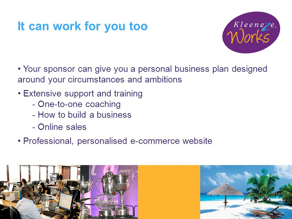 Your sponsor can give you a personal business plan designed around your circumstances and ambitions Extensive support and training - One-to-one coaching - How to build a business - Online sales Professional, personalised e-commerce website It can work for you too