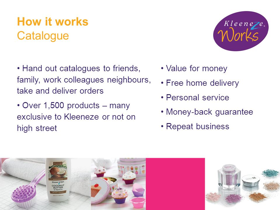 How it works Catalogue Hand out catalogues to friends, family, work colleagues neighbours, take and deliver orders Over 1,500 products – many exclusive to Kleeneze or not on high street Value for money Free home delivery Personal service Money-back guarantee Repeat business