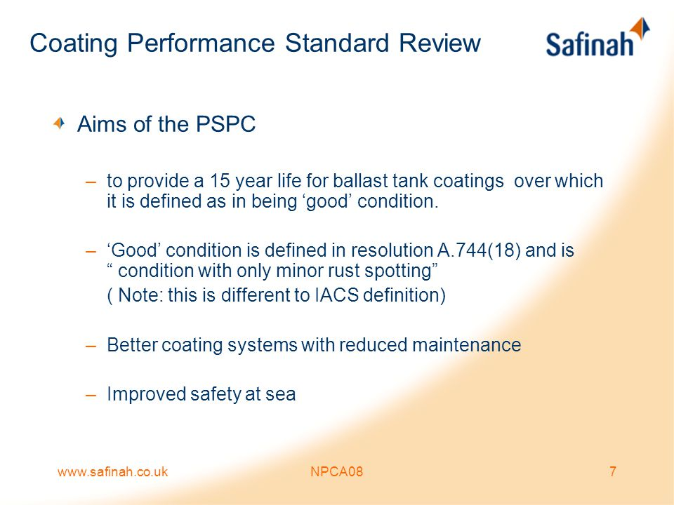 www.safinah.co.ukNPCA0828 The Paint Specification Shop Primer Also –Depending on ship type as little as 5% of shop primed steel will be in the ballast tanks –In most cases only one side of the plate will be part of the ballast tank surface –Pre-primed plate sourced externally will be subject to the same requirements