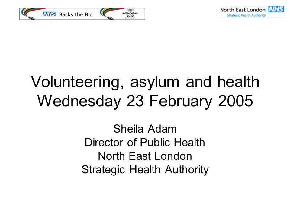 Volunteering, asylum and health Wednesday 23 February 2005 Sheila Adam Director of Public Health North East London Strategic Health Authority
