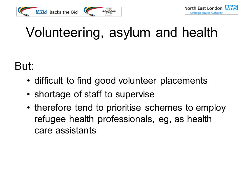 Volunteering, asylum and health But: difficult to find good volunteer placements shortage of staff to supervise therefore tend to prioritise schemes to employ refugee health professionals, eg, as health care assistants