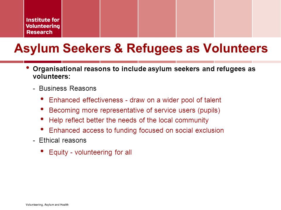 Volunteering, Asylum and Health Asylum Seekers & Refugees as Volunteers Individual reasons for asylum seekers and refugees to volunteer: -Employability Skills Experience and references -Integration Feeling part of the community Helping break down prejudices Overcome feelings of isolation -Family Better understanding of the education system Promoting rights and protecting interests of own children -Others benefits Empowerment (skills, knowledge and confidence) Mental and physical well-being