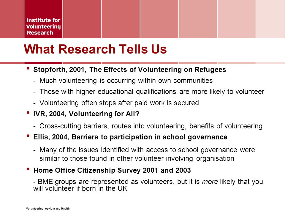 Volunteering, Asylum and Health What Research Tells Us Stopforth, 2001, The Effects of Volunteering on Refugees -Much volunteering is occurring within own communities -Those with higher educational qualifications are more likely to volunteer -Volunteering often stops after paid work is secured IVR, 2004, Volunteering for All.