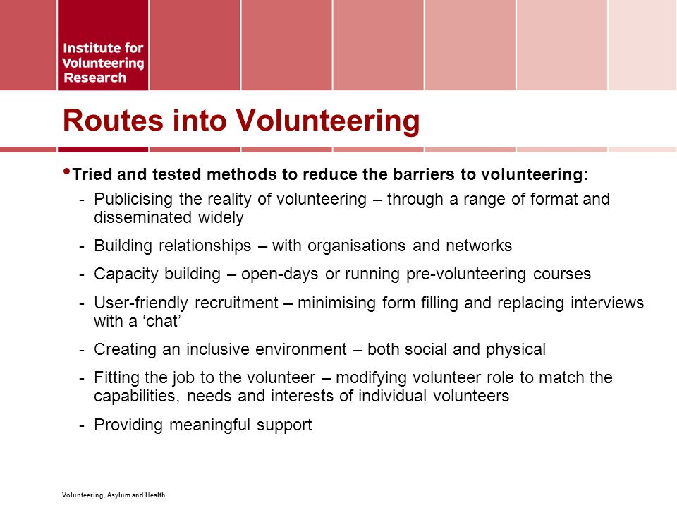 Volunteering, Asylum and Health Routes into Volunteering Tried and tested methods to reduce the barriers to volunteering: -Publicising the reality of volunteering – through a range of format and disseminated widely -Building relationships – with organisations and networks -Capacity building – open-days or running pre-volunteering courses -User-friendly recruitment – minimising form filling and replacing interviews with a 'chat' -Creating an inclusive environment – both social and physical -Fitting the job to the volunteer – modifying volunteer role to match the capabilities, needs and interests of individual volunteers -Providing meaningful support