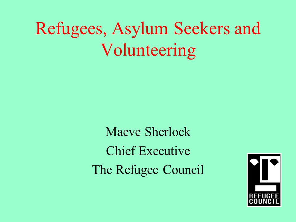 Refugees, Asylum Seekers and Volunteering Maeve Sherlock Chief Executive The Refugee Council