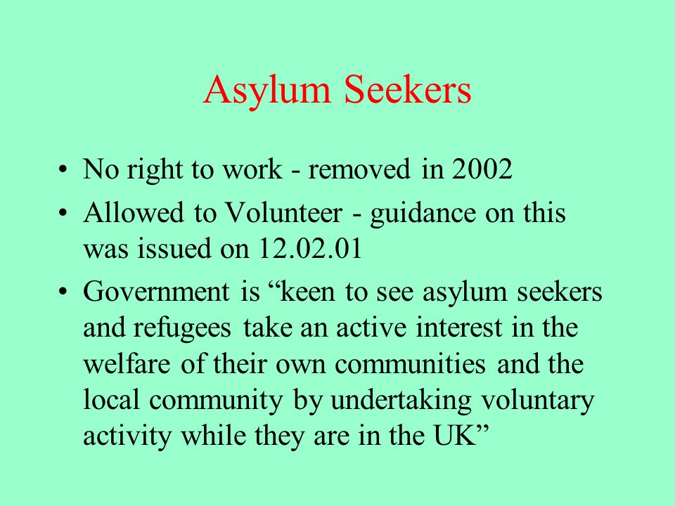 Asylum Seekers No right to work - removed in 2002 Allowed to Volunteer - guidance on this was issued on 12.02.01 Government is keen to see asylum seekers and refugees take an active interest in the welfare of their own communities and the local community by undertaking voluntary activity while they are in the UK