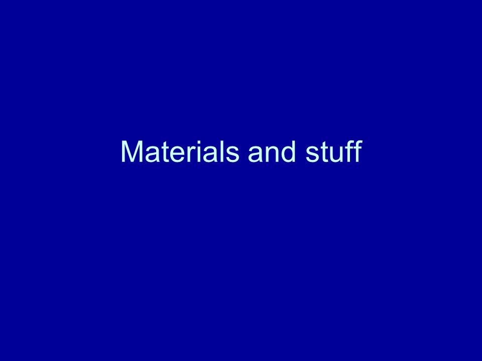Materials and stuff