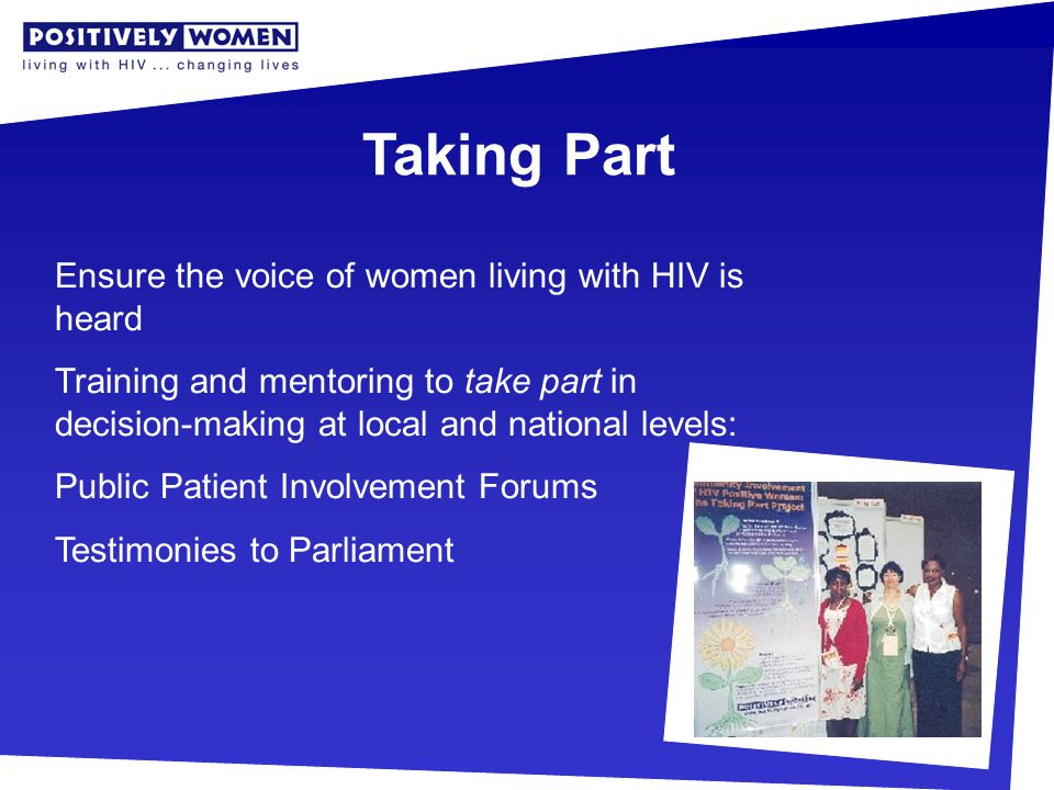 Taking Part Ensure the voice of women living with HIV is heard Training and mentoring to take part in decision-making at local and national levels: Public Patient Involvement Forums Testimonies to Parliament