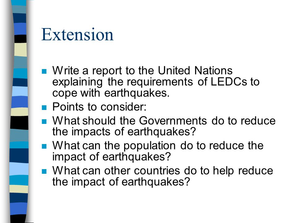 Extension n Write a report to the United Nations explaining the requirements of LEDCs to cope with earthquakes. n Points to consider: n What should th