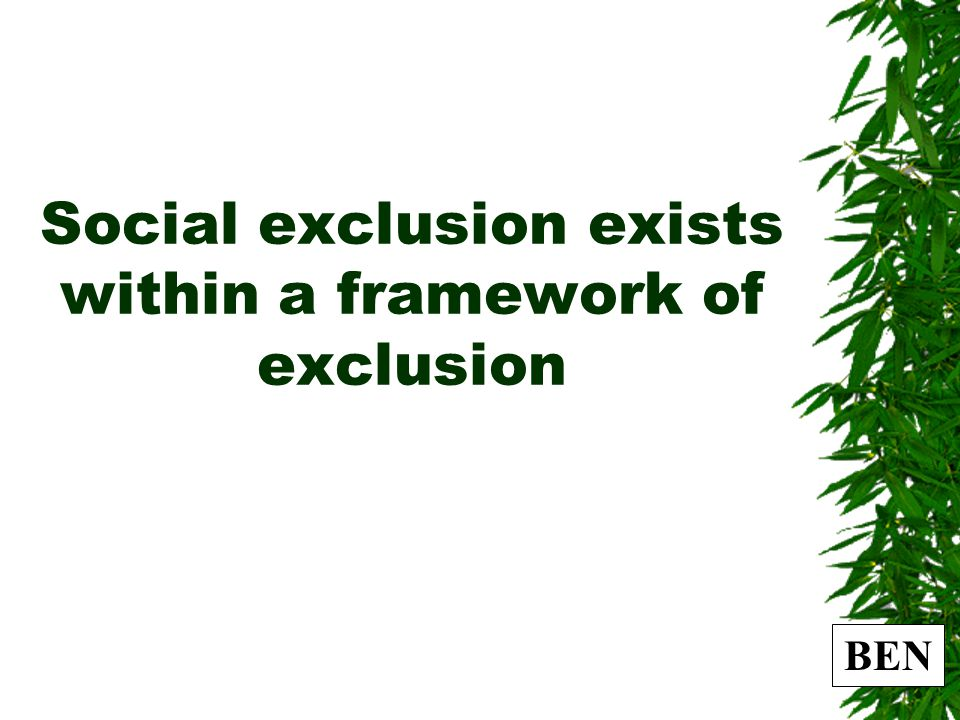 BEN Social exclusion exists within a framework of exclusion