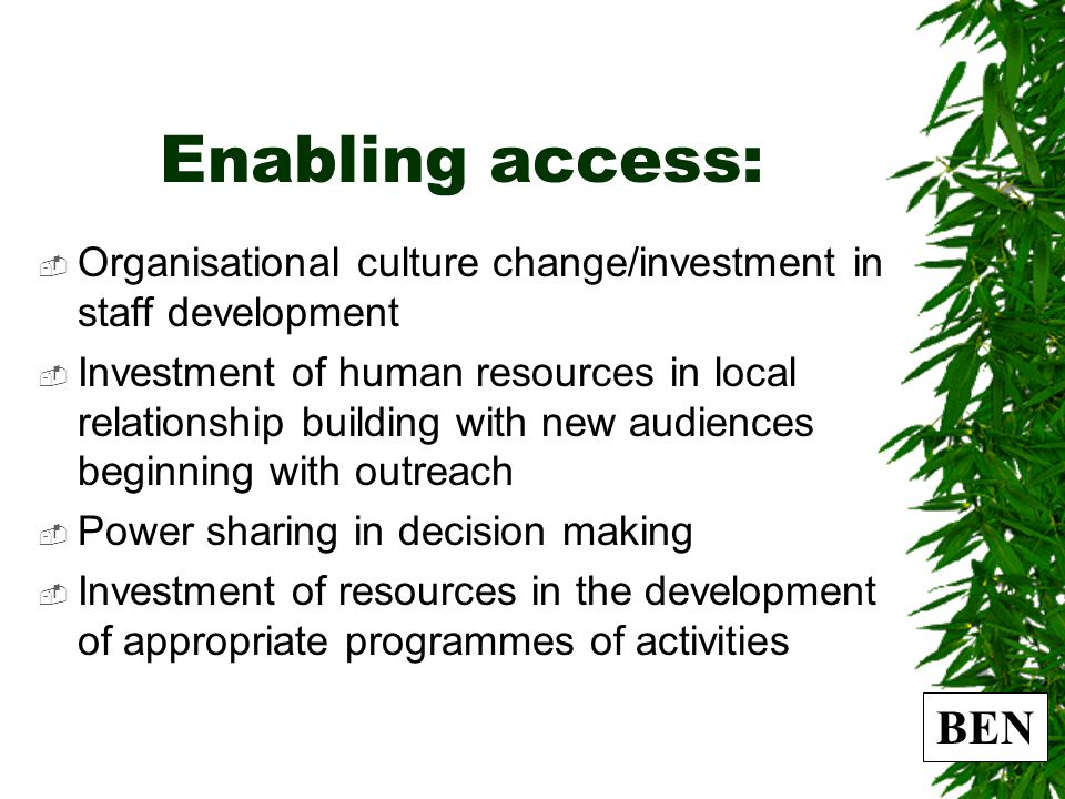 BEN Enabling access:  Organisational culture change/investment in staff development  Investment of human resources in local relationship building with new audiences beginning with outreach  Power sharing in decision making  Investment of resources in the development of appropriate programmes of activities