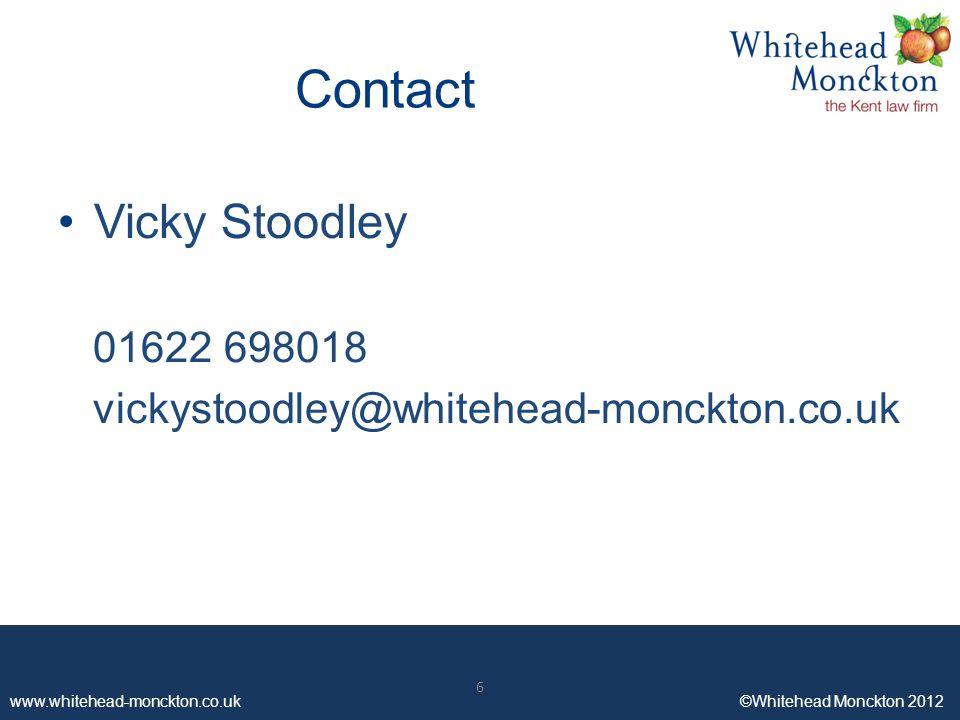 www.whitehead-monckton.co.uk ©Whitehead Monckton 2012 6 Contact Vicky Stoodley 01622 698018 vickystoodley@whitehead-monckton.co.uk 6