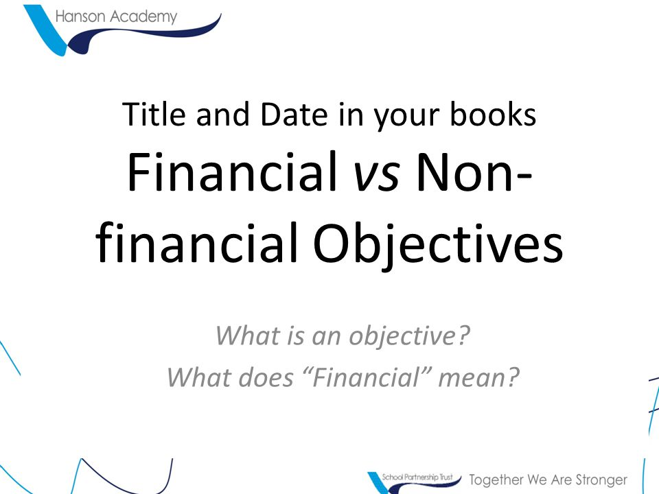 Title and Date in your books Financial vs Non- financial Objectives What is an objective.