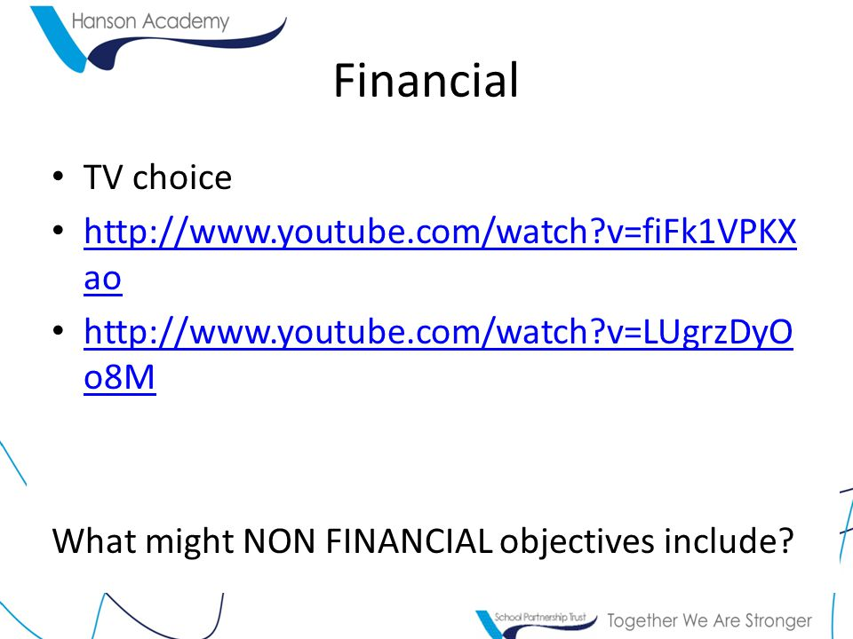 Financial TV choice http://www.youtube.com/watch v=fiFk1VPKX ao http://www.youtube.com/watch v=fiFk1VPKX ao http://www.youtube.com/watch v=LUgrzDyO o8M http://www.youtube.com/watch v=LUgrzDyO o8M What might NON FINANCIAL objectives include