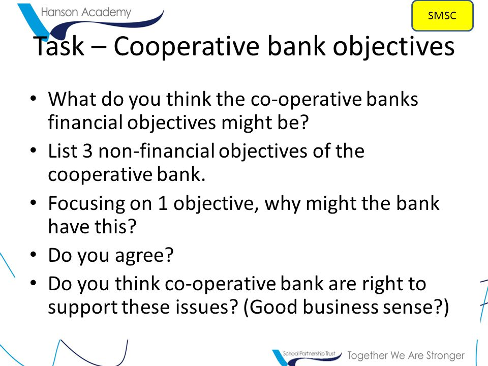 Task – Cooperative bank objectives What do you think the co-operative banks financial objectives might be.