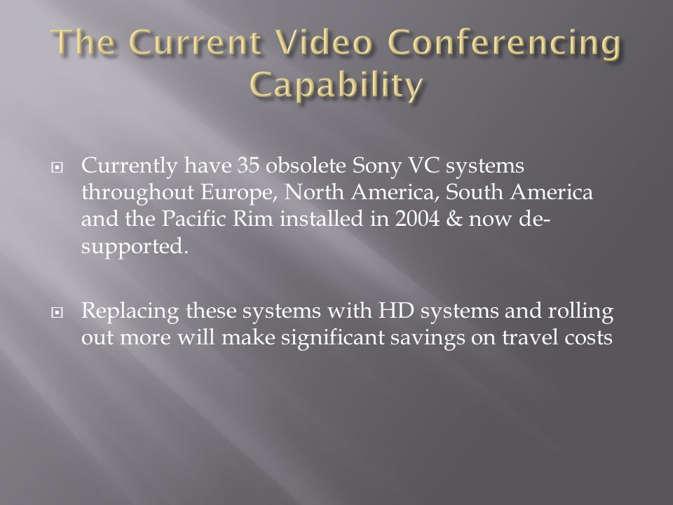  Currently have 35 obsolete Sony VC systems throughout Europe, North America, South America and the Pacific Rim installed in 2004 & now de- supported