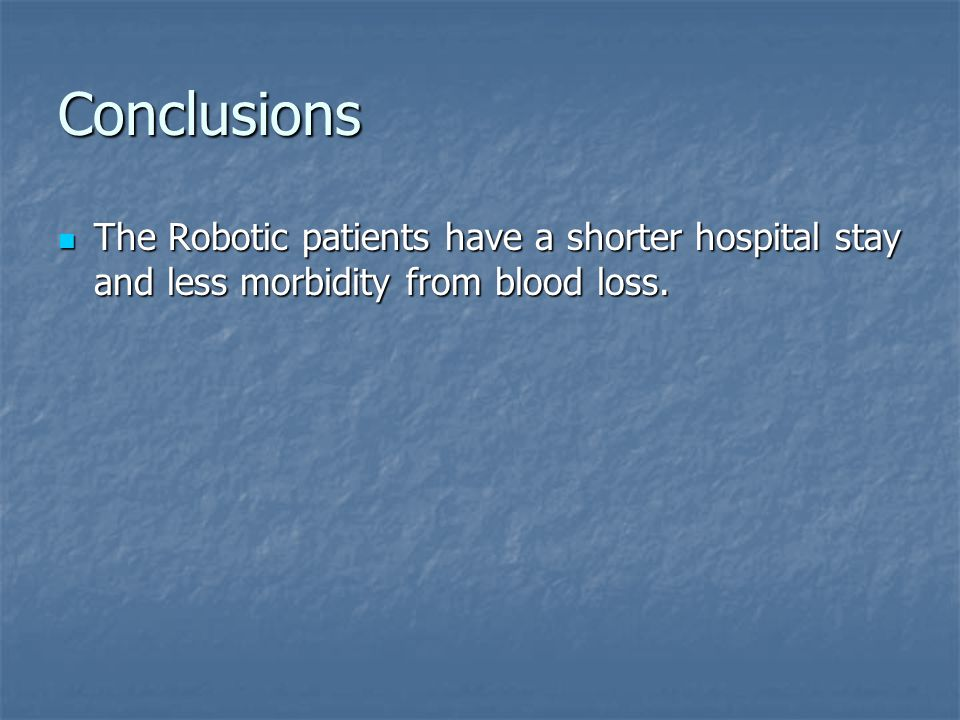 Conclusions The Robotic patients have a shorter hospital stay and less morbidity from blood loss.