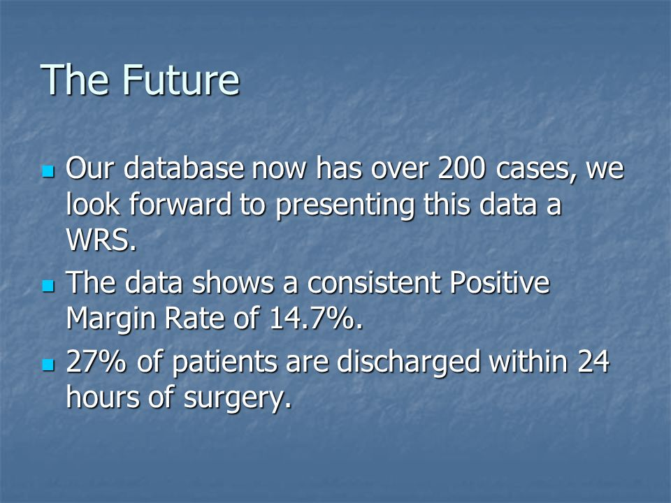 The Future Our database now has over 200 cases, we look forward to presenting this data a WRS.