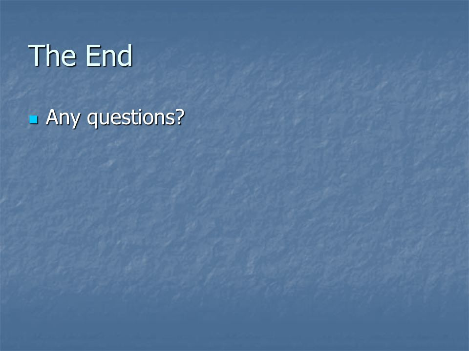 The End Any questions Any questions